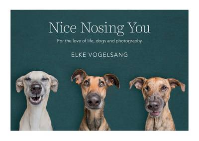 книга Nice Nosing You: For the Love of Life, Dogs and Photography, автор: Elke Vogelsang
