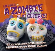 A Zombie Ate My Cupcake!: 25 deliciously weird cupcake recipes for halloween and other spooky occasions, автор: Lily Vanilli