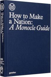 How to Make a Nation: A Monocle Guide, автор: Monocle