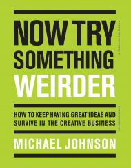 Now Try Something Weirder: How to Keep Having Great Ideas and Survive in the Creative Business, автор: Michael Johnson