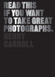 Read This if You Want to Take Great Photographs, автор: Henry Carroll