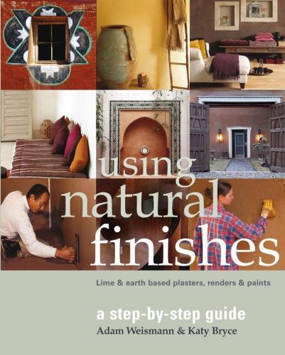 книга Using Natural Finishes: Lime and Clay Based Plasters, Renders and Paints - A Step-by-step Guide, автор: Adam Weismann, Katy Bryce