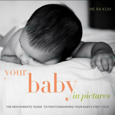 книга Your Baby in Pictures: The New Parents' Guide to Photographing Your Baby's First Year, автор: Me Ra Koh