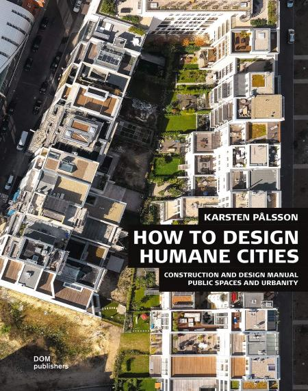 книга How to Design Humane Cities: Construction and Design Manual. Public Spaces and Urbanity, автор: Karsten Palsson