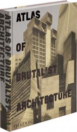 Atlas of Brutalist Architecture, автор: Phaidon Editors