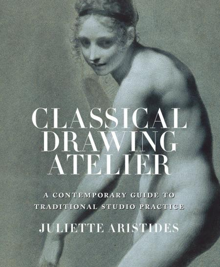 книга Classical Drawing Atelier: A Complete Course in Traditional Studio Practice, автор: Juliette Aristides
